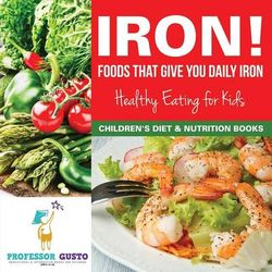 Iron! Foods That Give You Daily Iron - Healthy Eating for Kids - Children's Diet & Nutrition Books