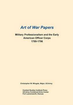 Military Professionalism and the Early American Officer Corps 1789-1796 (Art of War Papers Series)