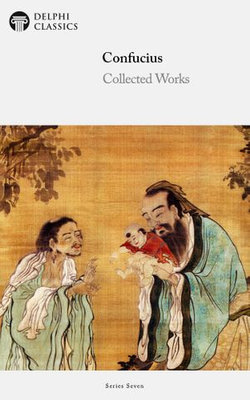 Delphi Collected Works of Confucius - Four Books and Five Classics of Confucianism (Illustrated)