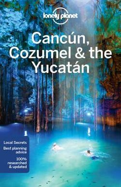Lonely Planet : Cancun, Cozumel & the Yucatan