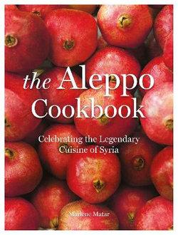 The Aleppo Cookbook: Celebrating the Legendary Cuisine of Syria