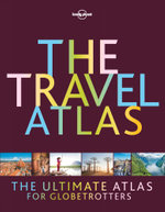 The Travel Atlas : Lonely Planet Travel Guide