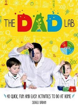 The Dad Lab: 40 Quick, Fun and Easy Activities to do at Home