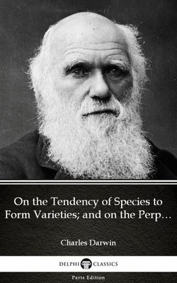 On the Tendency of Species to Form Varieties; and on the Perpetuation of Varieties and Species by Natural Means of Selection by Charles Darwin - Delphi Classics (Illustrated)