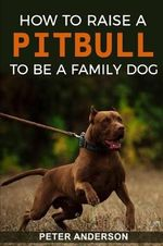 How To Raise A Pitbull To Be A Familly Dog
