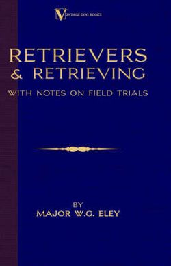 Retrievers And Retrieving - with Notes On Field Trials (A Vintage Dog Books Breed Classic - Labrador / Flat-Coated Retriever)