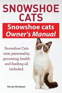 Snowshoe Cats. Snowshoe Cats Owner's Manual. Snowshoe Cats Care, Personality, Grooming, Feeding and Health All Included.