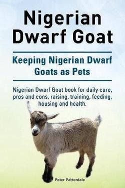 Nigerian Dwarf Goat. Keeping Nigerian Dwarf Goats As Pets. Nigerian Dwarf Goat Book for Daily Care, Pros and Cons, Raising, Training, Feeding, Housing and Health