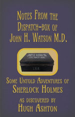 Notes from the Dispatch-Box of John H. Watson M.D.: Some Unpublished Adventures of Sherlock Holmes