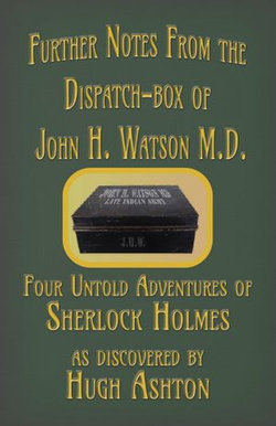 Further Notes from the Dispatch-Box of John H. Watson MD: Four Untold Adventures of Sherlock Holmes