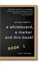 All You Need Is a Whiteboard, a Marker and This Book - Book 1