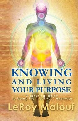 Knowing and Living Your Purpose, a Practical Guide to Being the Real You Everyday