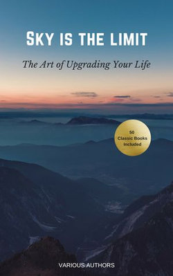 The Sky is the Limit: The Art of of Upgrading Your Life (50 Classic Self-Help Books Incl.: Think and Grow Rich, The Way to Wealth, As A Man Thinketh, The Art of War, Acres of Diamonds and many more...)