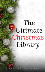 The Ultimate Christmas Library: 100+ Authors, 200 Novels, Novellas, Stories, Poems and Carols