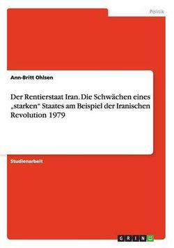 """Der Rentierstaat Iran. Die Schw chen Eines """"starken Staates Am Beispiel Der Iranischen Revolution 1979"""