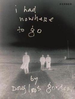 I Had Nowhere to Go: By Douglas Gordon