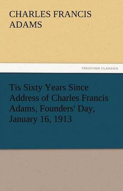Tis Sixty Years Since Address of Charles Francis Adams, Founders' Day, January 16, 1913