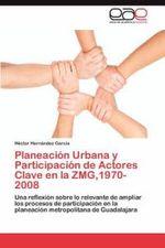 Planeacion Urbana y Participacion de Actores Clave En La Zmg,1970-2008