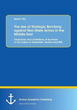 The Use of Strategic Bombing against Non-State Actors in the Middle East. Objectives and Limitations of Air Power in the Cases of Hezbollah, Houthis and ISIS
