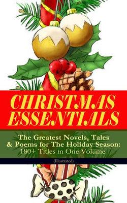 CHRISTMAS ESSENTIALS - The Greatest Novels, Tales & Poems for The Holiday Season: 180+ Titles in One Volume (Illustrated)