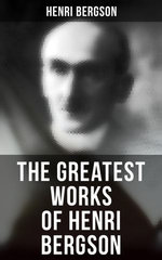 The Greatest Works of Henri Bergson: Time and Free Will, Creative Evolution, Meaning of the War, Matter and Memory, Laughter & Dreams