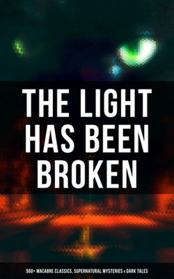 The Light Has Been Broken: 560+ Macabre Classics, Supernatural Mysteries & Dark Tales