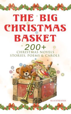 The Big Christmas Basket: 200+ Christmas Novels, Stories, Poems & Carols (Illustrated)