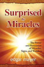 Surprised by Miracles: The Power and Persuasion of Miracles, Signs, and Wonders