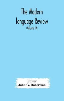 The Modern language review; A Quarterly Journal Devoted to the Study of Medieval and Modern Literature and Philology (Volume IV)