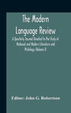 The Modern Language Review; A Quarterly Journal Devoted To The Study Of Medieval And Modern Literature And Philology (Volume I)
