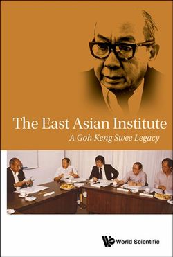 East Asian Institute, The: A Goh Keng Swee Legacy