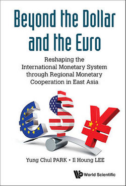 Beyond The Dollar And The Euro: Reshaping The International Monetary System Through Regional Monetary Cooperation In East Asia