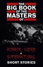 The Big Book of the Masters of Horror: 120+ authors and 1000+ stories (Kathartika™ Classics)